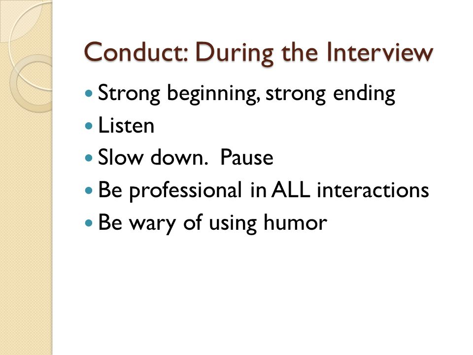 Conduct: During the Interview Strong beginning, strong ending Listen Slow down.