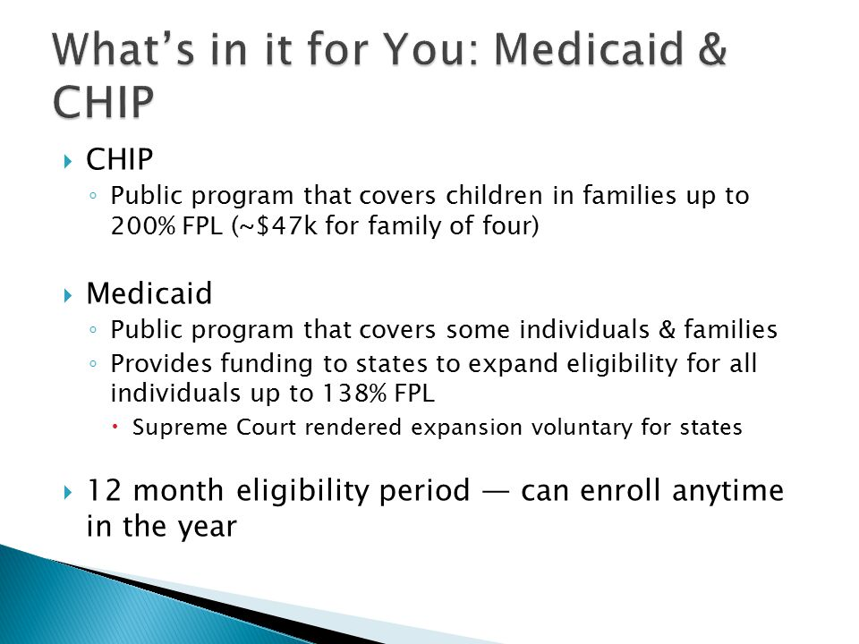  CHIP ◦ Public program that covers children in families up to 200% FPL (~$47k for family of four)  Medicaid ◦ Public program that covers some individuals & families ◦ Provides funding to states to expand eligibility for all individuals up to 138% FPL  Supreme Court rendered expansion voluntary for states  12 month eligibility period — can enroll anytime in the year