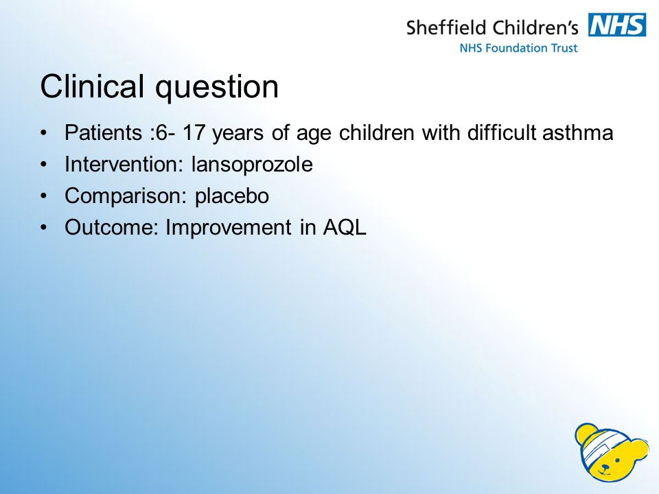 Clinical question Patients :6- 17 years of age children with difficult asthma Intervention: lansoprozole Comparison: placebo Outcome: Improvement in AQL