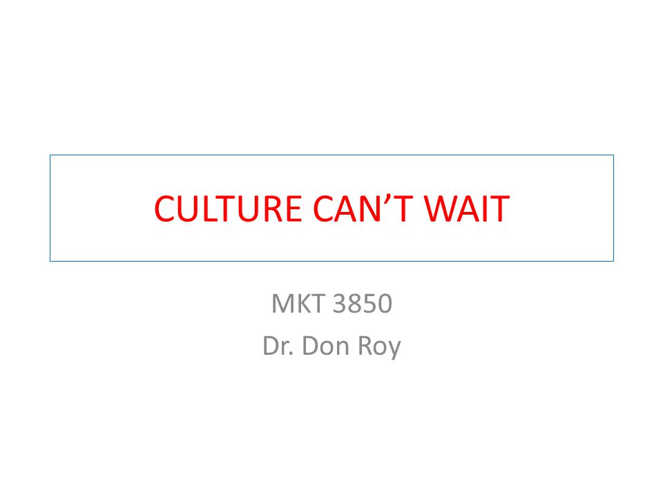 CULTURE CAN'T WAIT MKT 3850 Dr. Don Roy