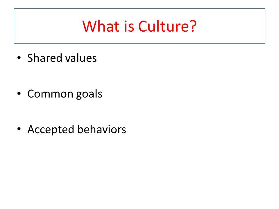 What is Culture Shared values Common goals Accepted behaviors