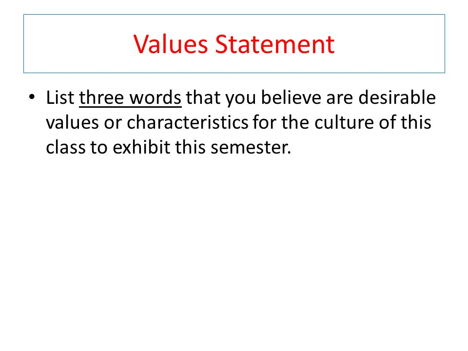 Values Statement List three words that you believe are desirable values or characteristics for the culture of this class to exhibit this semester.
