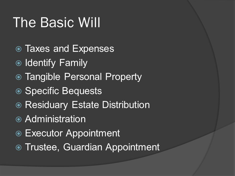 The Basic Will  Taxes and Expenses  Identify Family  Tangible Personal Property  Specific Bequests  Residuary Estate Distribution  Administration  Executor Appointment  Trustee, Guardian Appointment