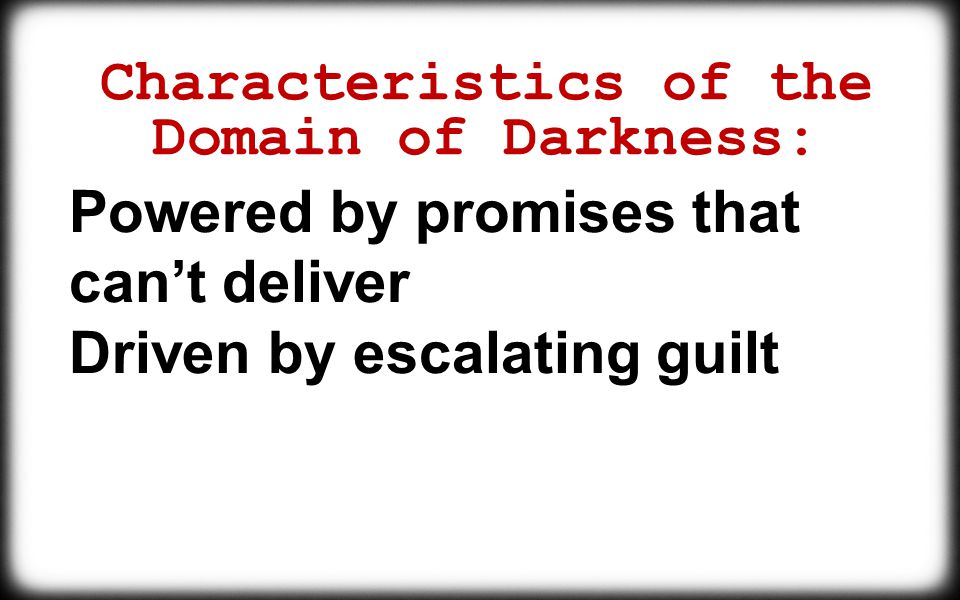 Characteristics of the Domain of Darkness: Powered by promises that can't deliver Driven by escalating guilt