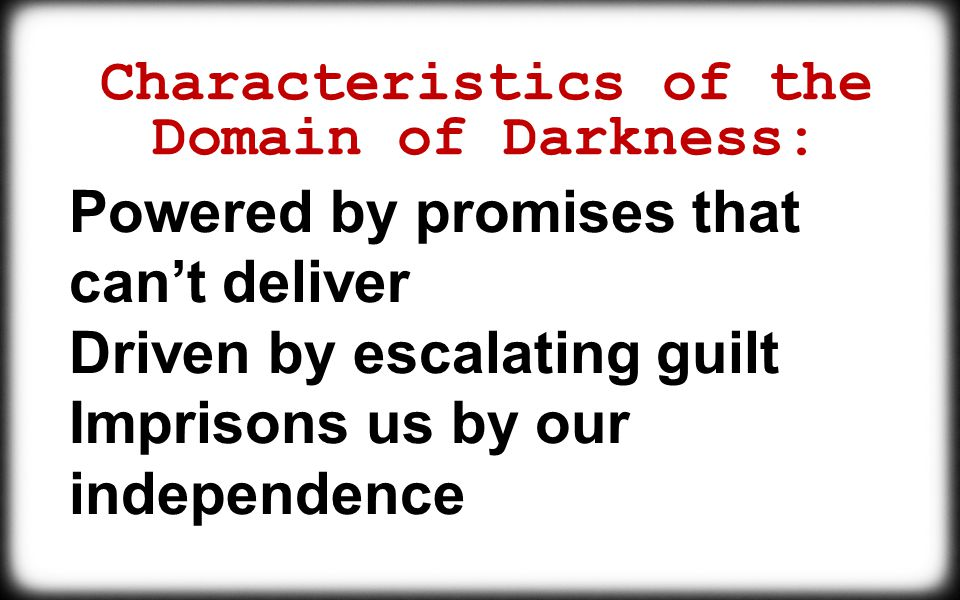 Characteristics of the Domain of Darkness: Powered by promises that can't deliver Driven by escalating guilt Imprisons us by our independence