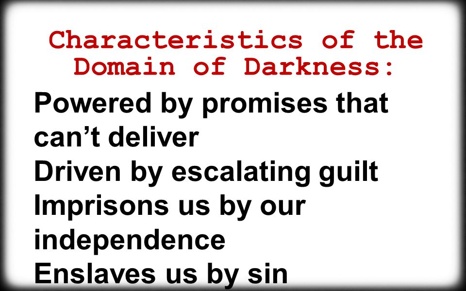 Characteristics of the Domain of Darkness: Powered by promises that can't deliver Driven by escalating guilt Imprisons us by our independence Enslaves us by sin