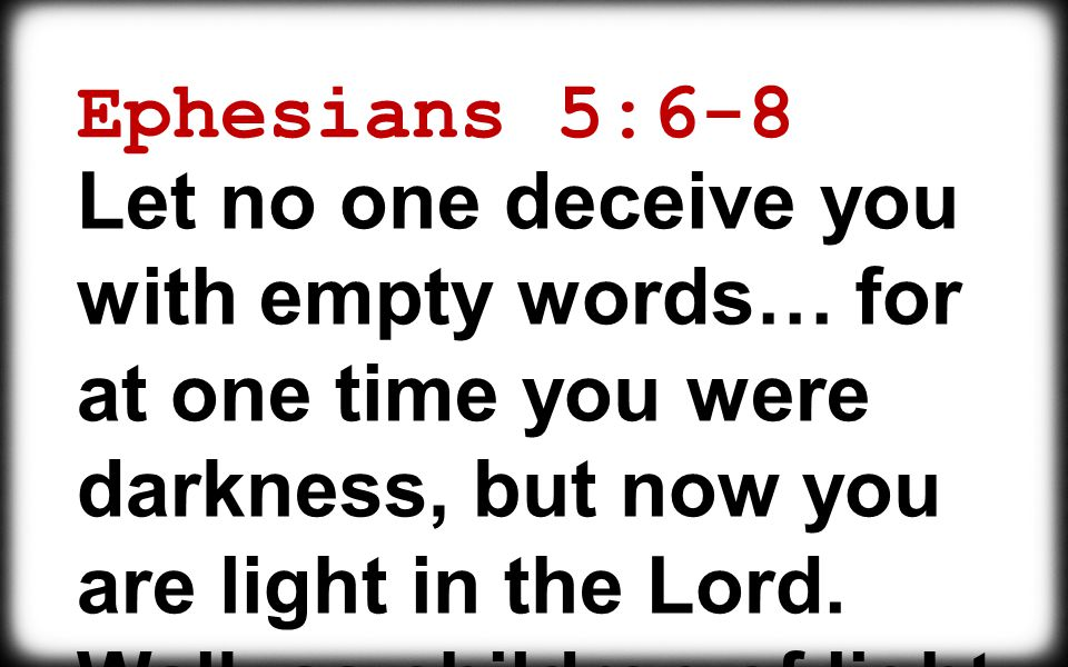 Ephesians 5:6-8 Let no one deceive you with empty words… for at one time you were darkness, but now you are light in the Lord.