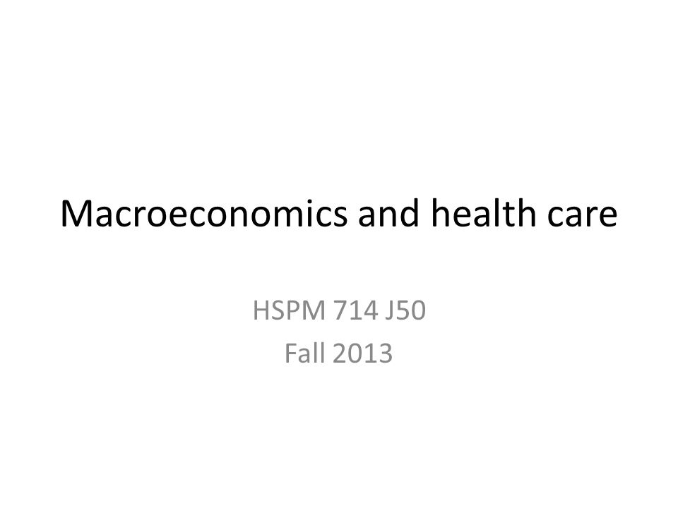 Macroeconomics and health care HSPM 714 J50 Fall 2013