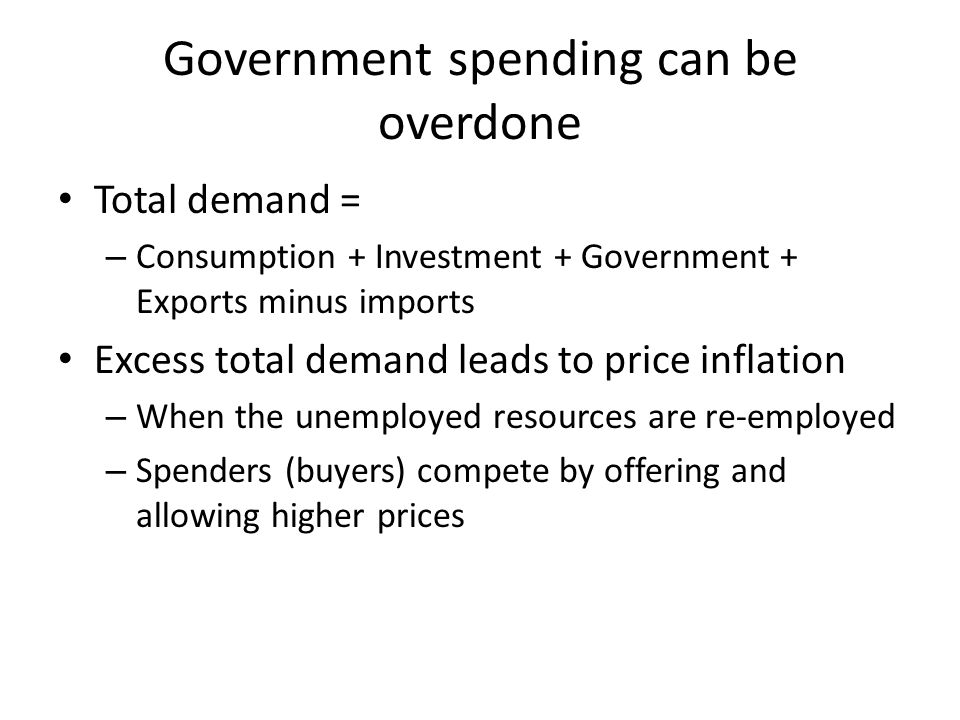 Government spending can be overdone Total demand = – Consumption + Investment + Government + Exports minus imports Excess total demand leads to price inflation – When the unemployed resources are re-employed – Spenders (buyers) compete by offering and allowing higher prices