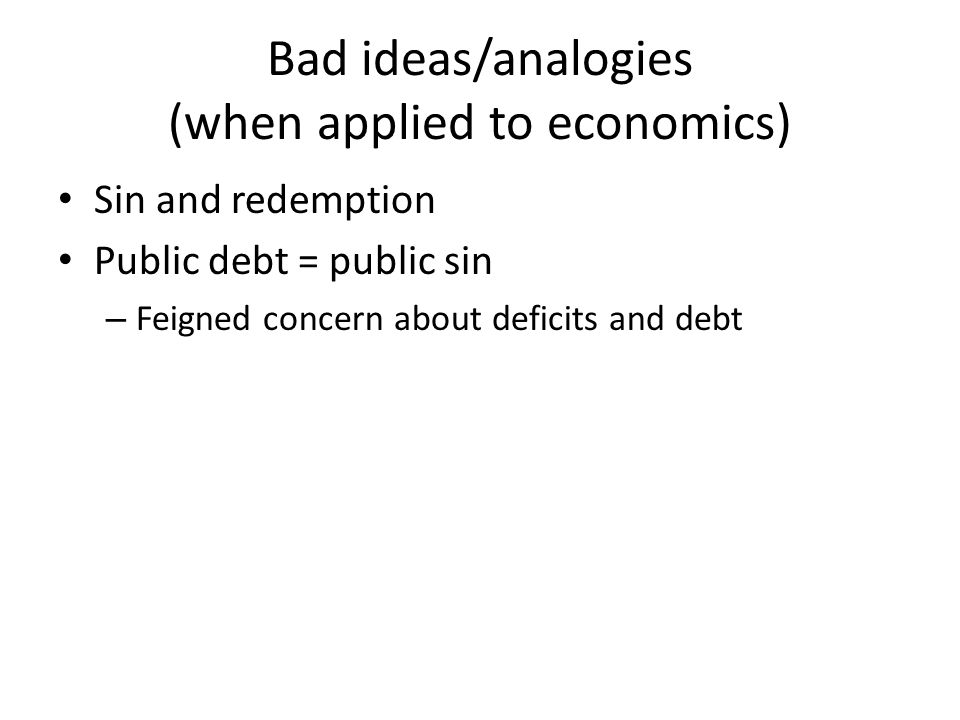 Bad ideas/analogies (when applied to economics) Sin and redemption Public debt = public sin – Feigned concern about deficits and debt