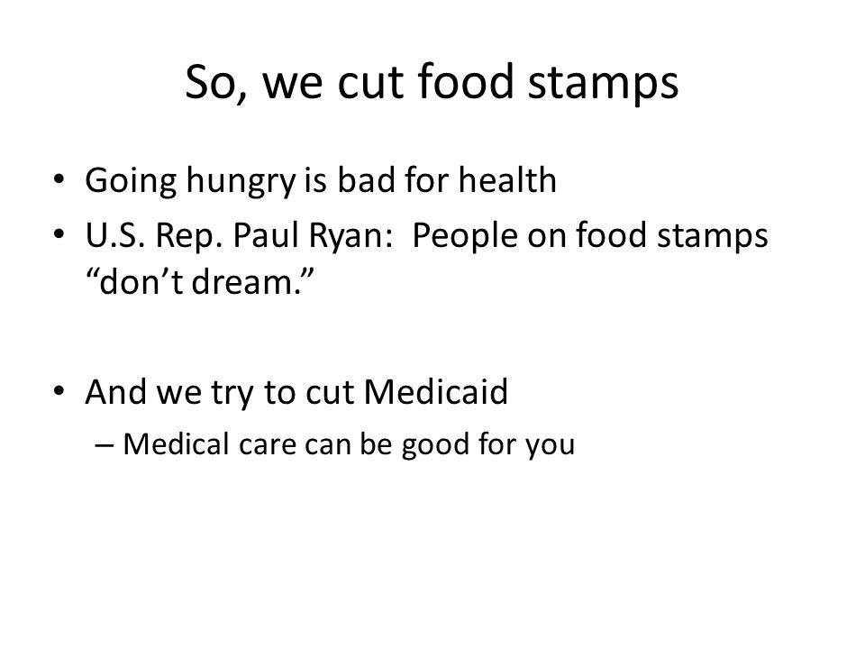 So, we cut food stamps Going hungry is bad for health U.S.