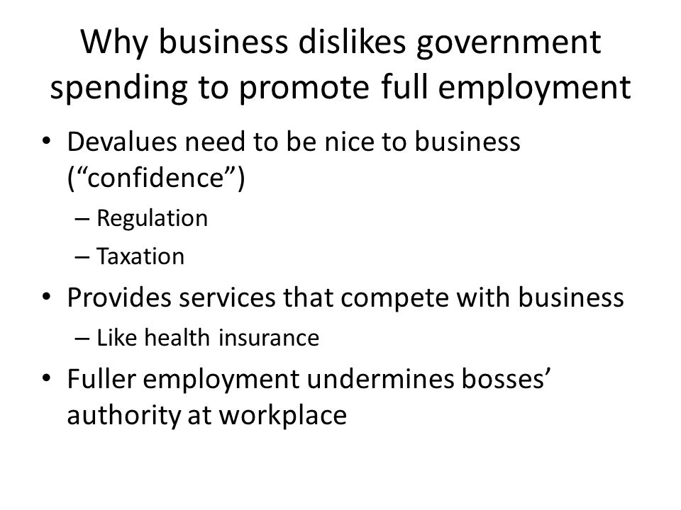 Why business dislikes government spending to promote full employment Devalues need to be nice to business ( confidence ) – Regulation – Taxation Provides services that compete with business – Like health insurance Fuller employment undermines bosses' authority at workplace
