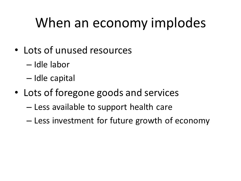 When an economy implodes Lots of unused resources – Idle labor – Idle capital Lots of foregone goods and services – Less available to support health care – Less investment for future growth of economy