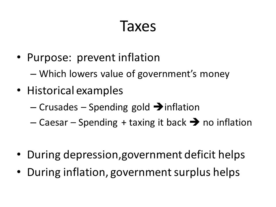 Taxes Purpose: prevent inflation – Which lowers value of government's money Historical examples – Crusades – Spending gold  inflation – Caesar – Spending + taxing it back  no inflation During depression,government deficit helps During inflation, government surplus helps