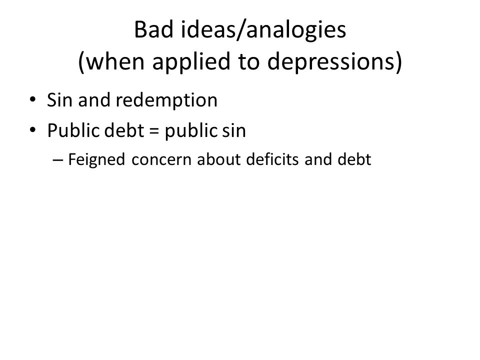 Bad ideas/analogies (when applied to depressions) Sin and redemption Public debt = public sin – Feigned concern about deficits and debt