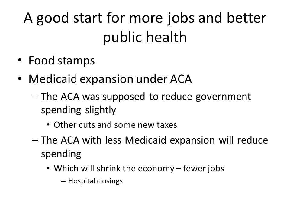 A good start for more jobs and better public health Food stamps Medicaid expansion under ACA – The ACA was supposed to reduce government spending slightly Other cuts and some new taxes – The ACA with less Medicaid expansion will reduce spending Which will shrink the economy – fewer jobs – Hospital closings