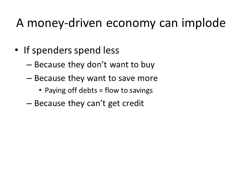 A money-driven economy can implode If spenders spend less – Because they don't want to buy – Because they want to save more Paying off debts = flow to savings – Because they can't get credit