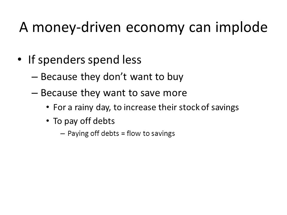A money-driven economy can implode If spenders spend less – Because they don't want to buy – Because they want to save more For a rainy day, to increase their stock of savings To pay off debts – Paying off debts = flow to savings
