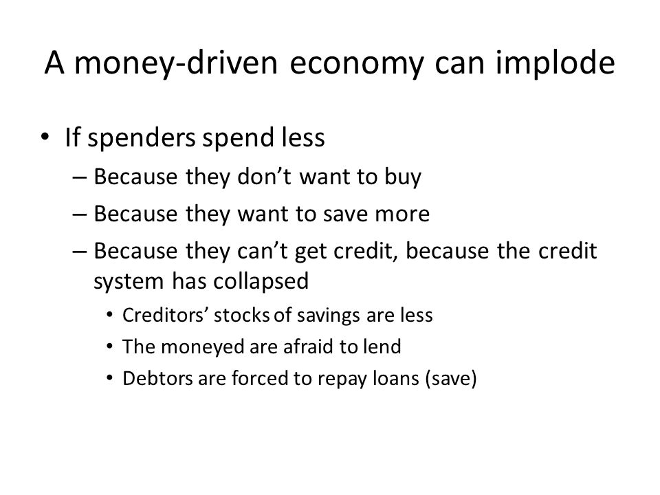 A money-driven economy can implode If spenders spend less – Because they don't want to buy – Because they want to save more – Because they can't get credit, because the credit system has collapsed Creditors' stocks of savings are less The moneyed are afraid to lend Debtors are forced to repay loans (save)
