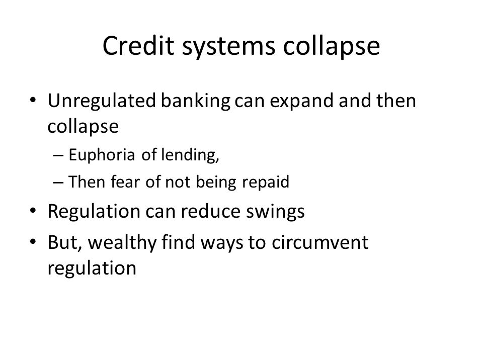 Credit systems collapse Unregulated banking can expand and then collapse – Euphoria of lending, – Then fear of not being repaid Regulation can reduce swings But, wealthy find ways to circumvent regulation