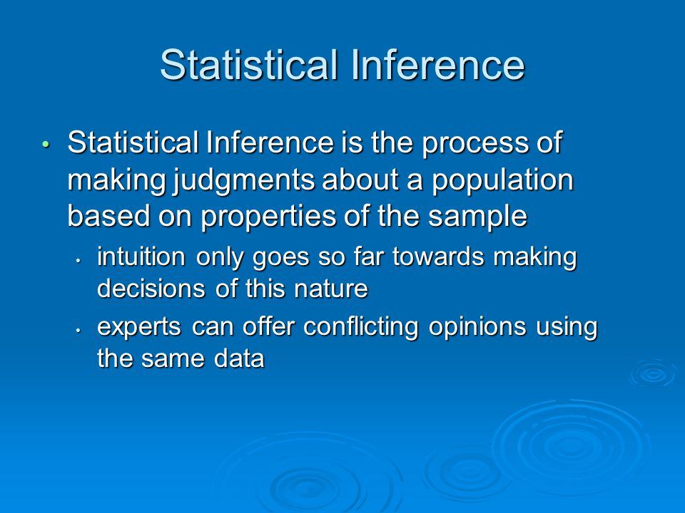 Statistical Inference Statistical Inference is the process of making judgments about a population based on properties of the sample Statistical Inference is the process of making judgments about a population based on properties of the sample intuition only goes so far towards making decisions of this nature intuition only goes so far towards making decisions of this nature experts can offer conflicting opinions using the same data experts can offer conflicting opinions using the same data