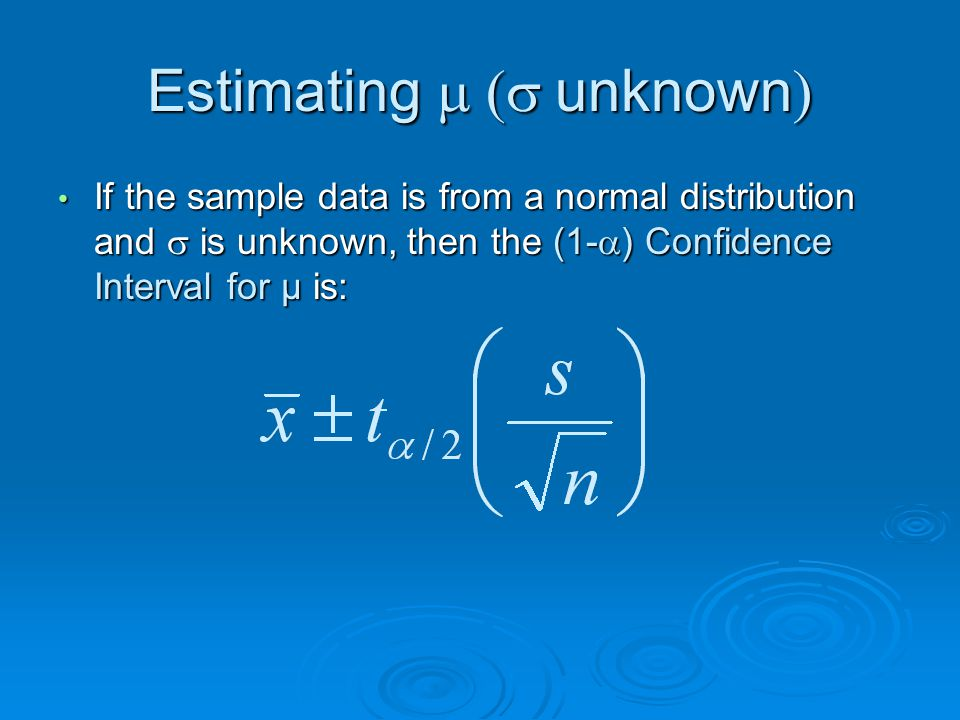Estimating  unknown  If the sample data is from a normal distribution and  is unknown, then the (1-  ) Confidence Interval for μ is: If the sample data is from a normal distribution and  is unknown, then the (1-  ) Confidence Interval for μ is:
