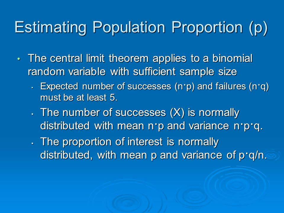 Estimating Population Proportion (p) The central limit theorem applies to a binomial random variable with sufficient sample size The central limit theorem applies to a binomial random variable with sufficient sample size Expected number of successes (n · p) and failures (n · q) must be at least 5.