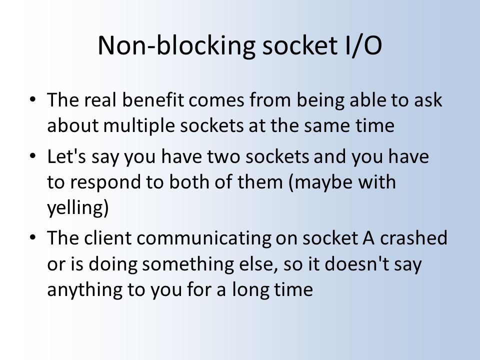 Non-blocking socket I/O The real benefit comes from being able to ask about multiple sockets at the same time Let s say you have two sockets and you have to respond to both of them (maybe with yelling) The client communicating on socket A crashed or is doing something else, so it doesn t say anything to you for a long time
