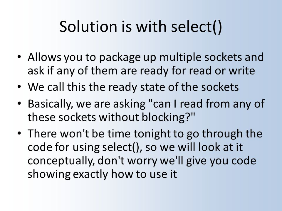 Solution is with select() Allows you to package up multiple sockets and ask if any of them are ready for read or write We call this the ready state of the sockets Basically, we are asking can I read from any of these sockets without blocking There won t be time tonight to go through the code for using select(), so we will look at it conceptually, don t worry we ll give you code showing exactly how to use it