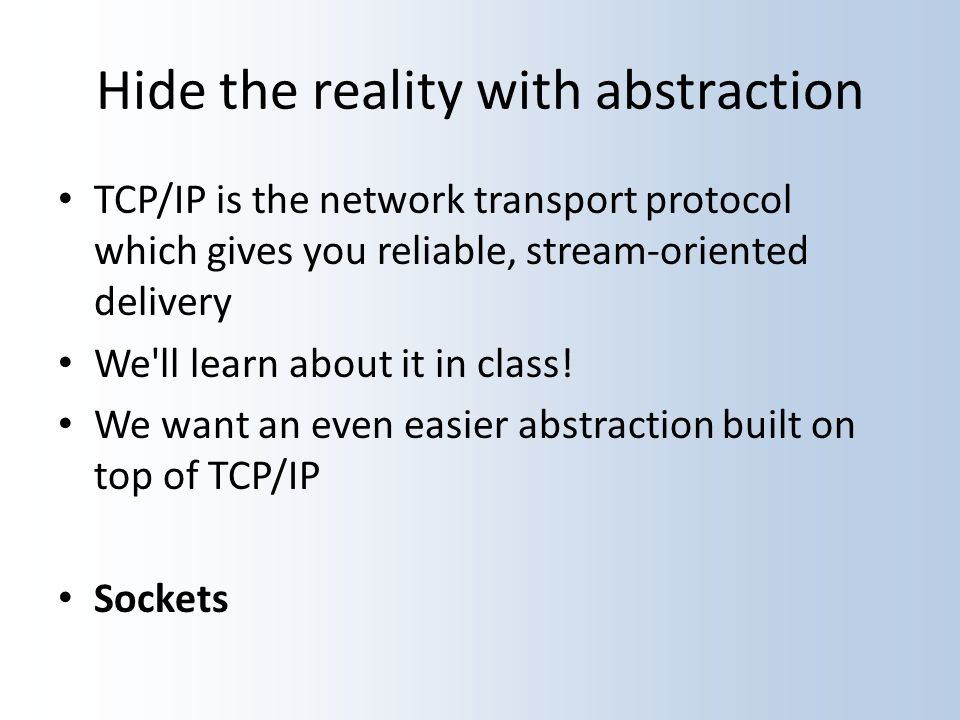 Hide the reality with abstraction TCP/IP is the network transport protocol which gives you reliable, stream-oriented delivery We ll learn about it in class.
