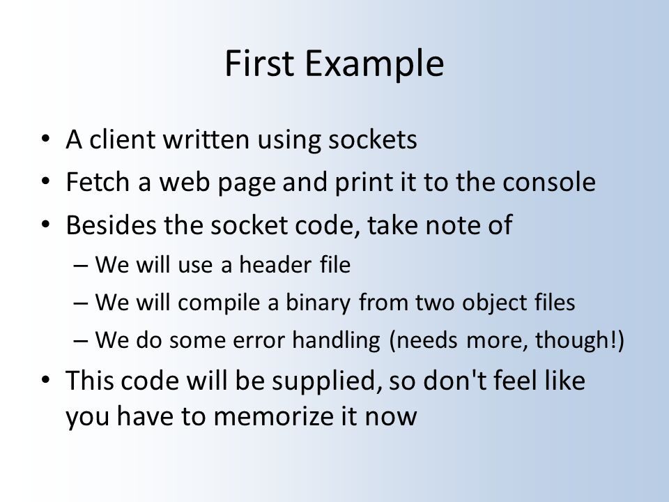 First Example A client written using sockets Fetch a web page and print it to the console Besides the socket code, take note of – We will use a header file – We will compile a binary from two object files – We do some error handling (needs more, though!) This code will be supplied, so don t feel like you have to memorize it now