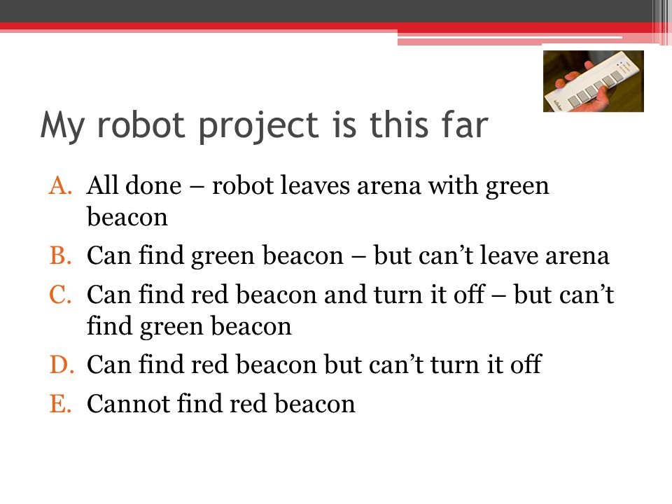 My robot project is this far A.All done – robot leaves arena with green beacon B.Can find green beacon – but can't leave arena C.Can find red beacon and turn it off – but can't find green beacon D.Can find red beacon but can't turn it off E.Cannot find red beacon