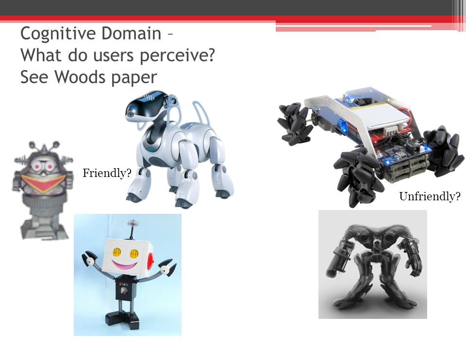 Cognitive Domain – What do users perceive See Woods paper Friendly Unfriendly
