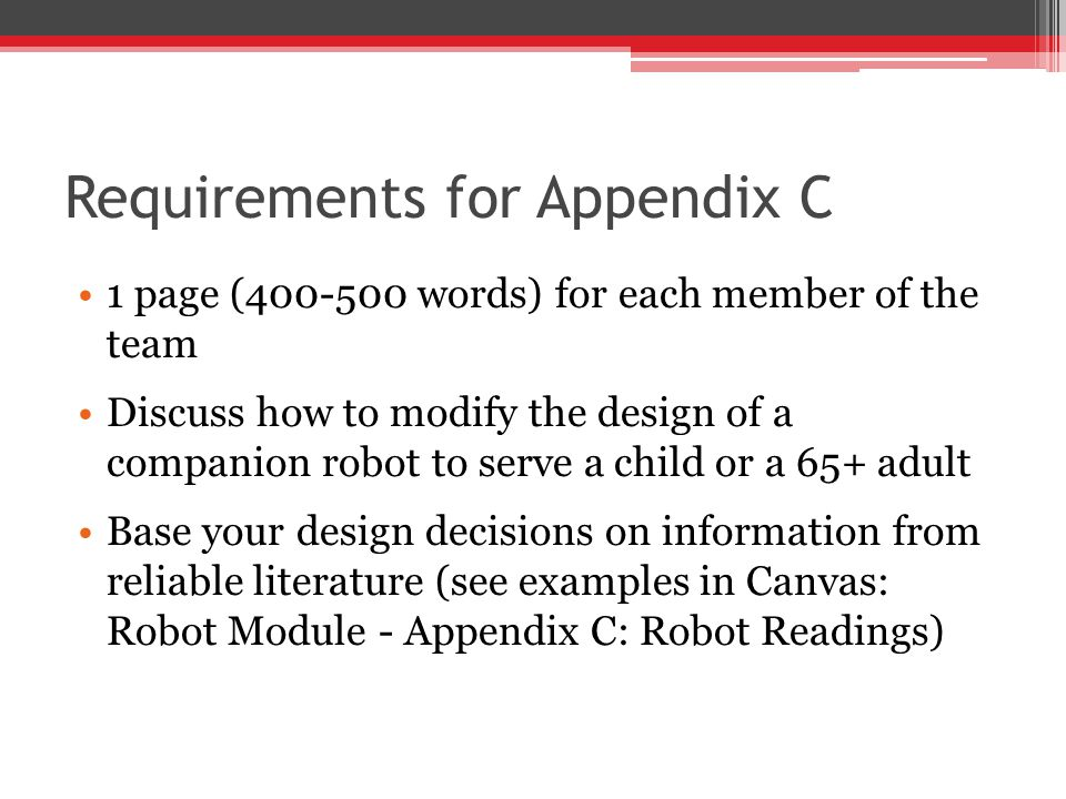 Requirements for Appendix C 1 page (400-500 words) for each member of the team Discuss how to modify the design of a companion robot to serve a child or a 65+ adult Base your design decisions on information from reliable literature (see examples in Canvas: Robot Module - Appendix C: Robot Readings)