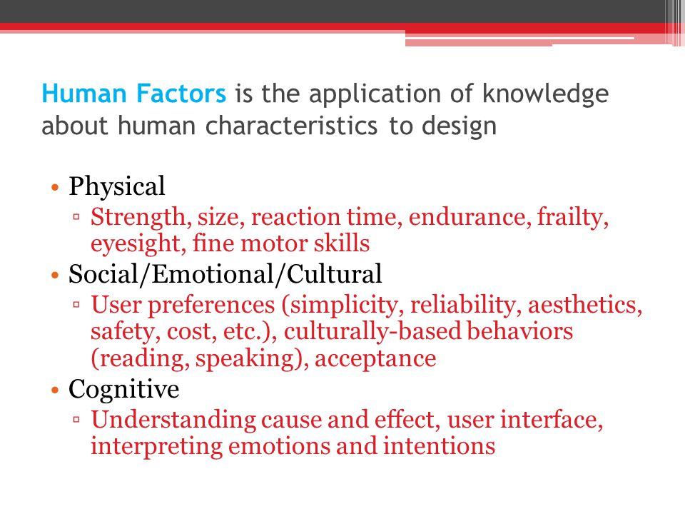 Human Factors is the application of knowledge about human characteristics to design Physical ▫Strength, size, reaction time, endurance, frailty, eyesight, fine motor skills Social/Emotional/Cultural ▫User preferences (simplicity, reliability, aesthetics, safety, cost, etc.), culturally-based behaviors (reading, speaking), acceptance Cognitive ▫Understanding cause and effect, user interface, interpreting emotions and intentions