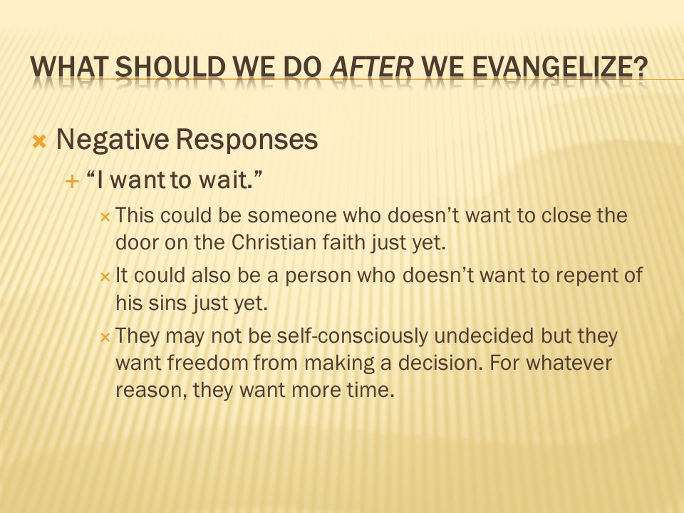  Negative Responses  I want to wait.  This could be someone who doesn't want to close the door on the Christian faith just yet.