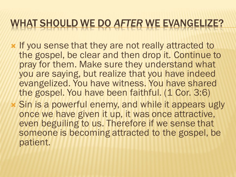  If you sense that they are not really attracted to the gospel, be clear and then drop it.