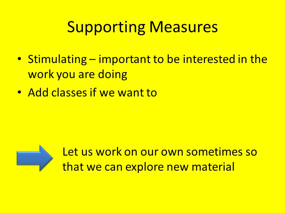 Supporting Measures Stimulating – important to be interested in the work you are doing Add classes if we want to Let us work on our own sometimes so that we can explore new material