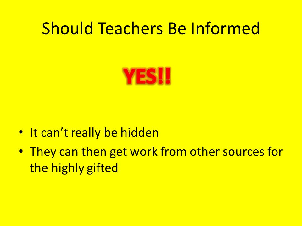 Should Teachers Be Informed It can't really be hidden They can then get work from other sources for the highly gifted