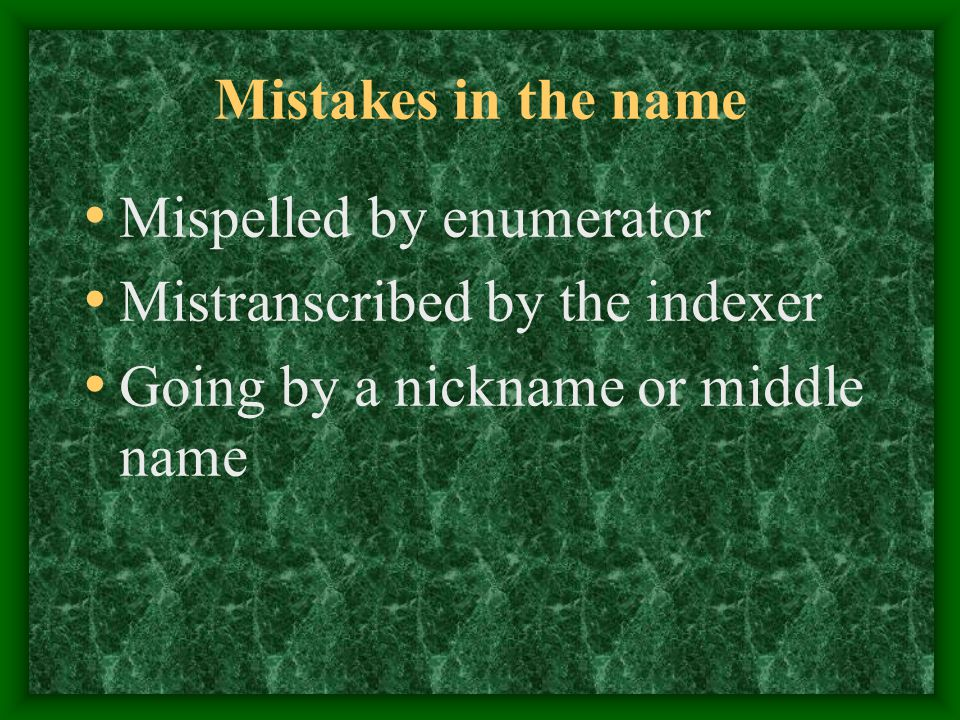Mistakes in the name Mispelled by enumerator Mistranscribed by the indexer Going by a nickname or middle name
