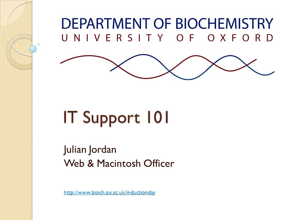 IT Support 101 Julian Jordan Web & Macintosh Officer http://www.bioch.ox.ac.uk/inductionday