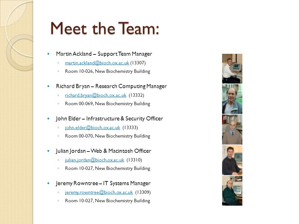Meet the Team: Martin Ackland – Support Team Manager ◦ martin.ackland@bioch.ox.ac.uk (13307) martin.ackland@bioch.ox.ac.uk ◦ Room 10-026, New Biochemistry Building Richard Bryan – Research Computing Manager ◦ richard.bryan@bioch.ox.ac.uk (13332) richard.bryan@bioch.ox.ac.uk ◦ Room 00-069, New Biochemistry Building John Elder – Infrastructure & Security Officer ◦ john.elder@bioch.ox.ac.uk (13333) john.elder@bioch.ox.ac.uk ◦ Room 00-070, New Biochemistry Building Julian Jordan – Web & Macintosh Officer ◦ julian.jordan@bioch.ox.ac.uk (13310) julian.jordan@bioch.ox.ac.uk ◦ Room 10-027, New Biochemistry Building Jeremy Rowntree – IT Systems Manager ◦ jeremy.rowntree@bioch.ox.ac.uk (13309) jeremy.rowntree@bioch.ox.ac.uk ◦ Room 10-027, New Biochemistry Building
