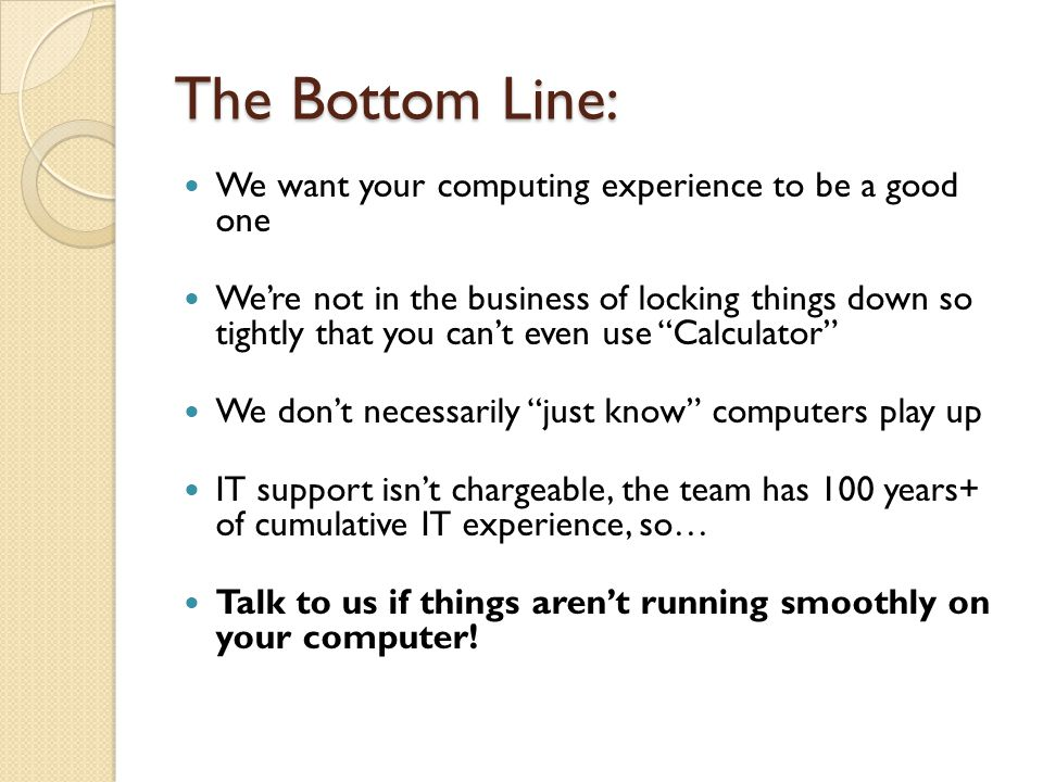 The Bottom Line: We want your computing experience to be a good one We're not in the business of locking things down so tightly that you can't even use Calculator We don't necessarily just know computers play up IT support isn't chargeable, the team has 100 years+ of cumulative IT experience, so… Talk to us if things aren't running smoothly on your computer!
