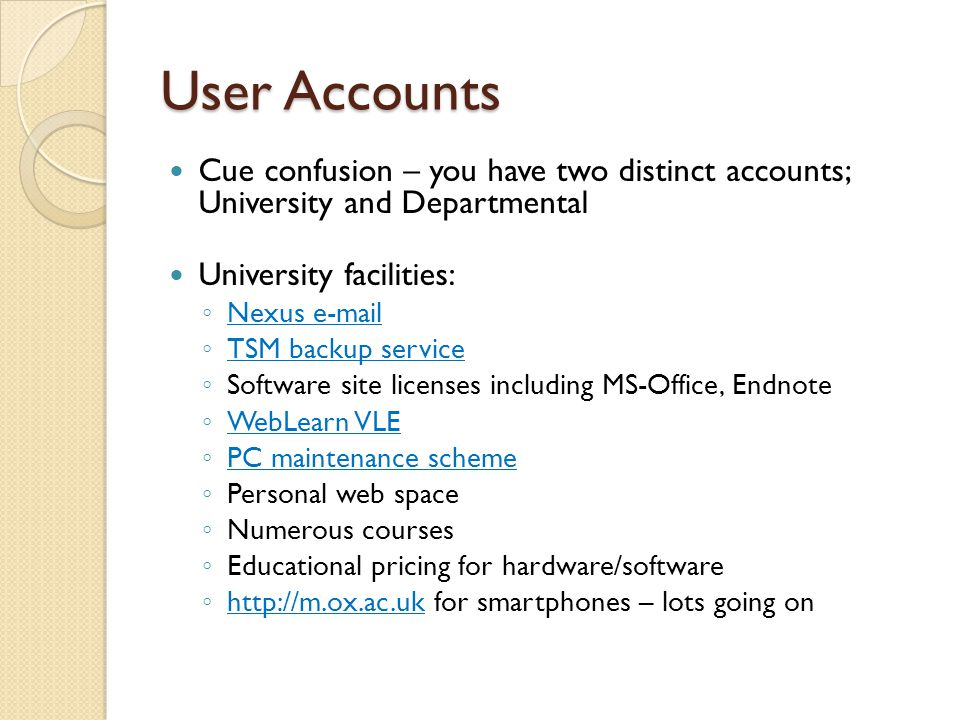 User Accounts Cue confusion – you have two distinct accounts; University and Departmental University facilities: ◦ Nexus e-mail Nexus e-mail ◦ TSM backup service TSM backup service ◦ Software site licenses including MS-Office, Endnote ◦ WebLearn VLE WebLearn VLE ◦ PC maintenance scheme PC maintenance scheme ◦ Personal web space ◦ Numerous courses ◦ Educational pricing for hardware/software ◦ http://m.ox.ac.uk for smartphones – lots going on http://m.ox.ac.uk