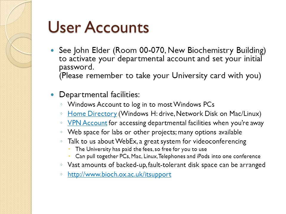 User Accounts See John Elder (Room 00-070, New Biochemistry Building) to activate your departmental account and set your initial password.