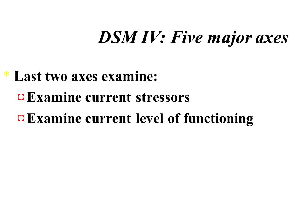 DSM IV: Contains five major axes *First three axes focus on: ¤Personality problems ¤Developmental problems ¤Physical disorders