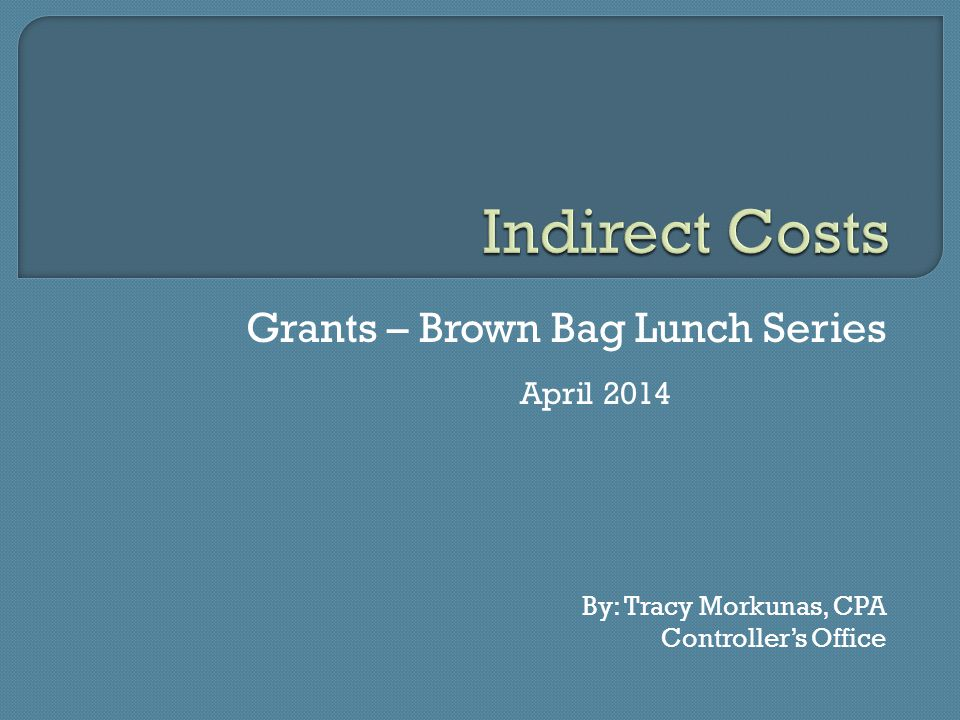 Grants – Brown Bag Lunch Series April 2014 By: Tracy Morkunas, CPA Controller's Office