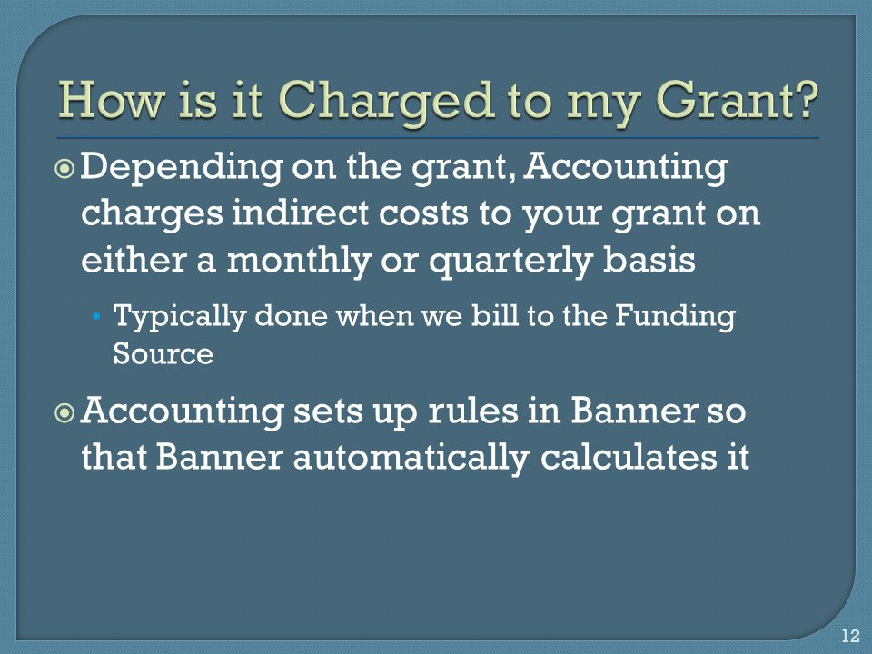  Depending on the grant, Accounting charges indirect costs to your grant on either a monthly or quarterly basis Typically done when we bill to the Funding Source  Accounting sets up rules in Banner so that Banner automatically calculates it 12