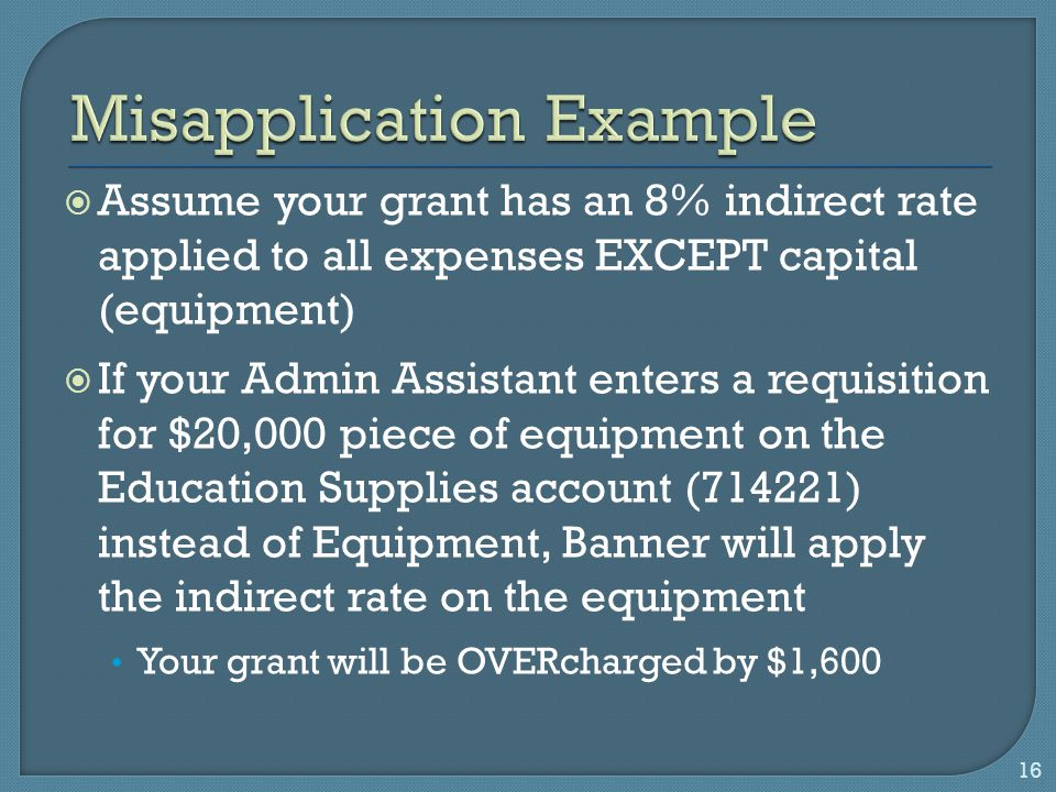  Assume your grant has an 8% indirect rate applied to all expenses EXCEPT capital (equipment)  If your Admin Assistant enters a requisition for $20,000 piece of equipment on the Education Supplies account (714221) instead of Equipment, Banner will apply the indirect rate on the equipment Your grant will be OVERcharged by $1,600 16