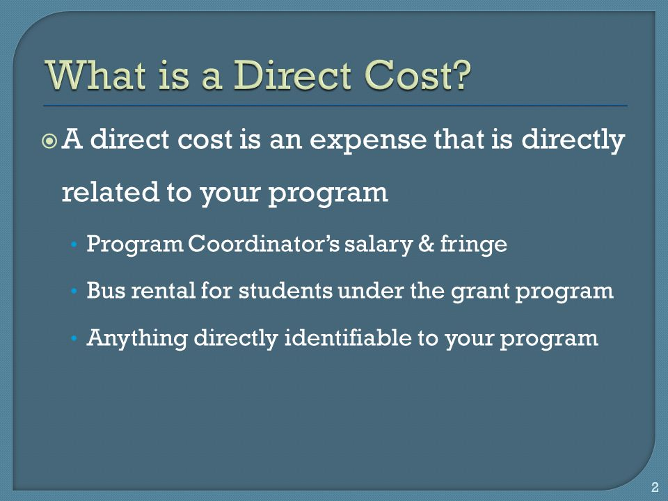  A direct cost is an expense that is directly related to your program Program Coordinator's salary & fringe Bus rental for students under the grant program Anything directly identifiable to your program 2